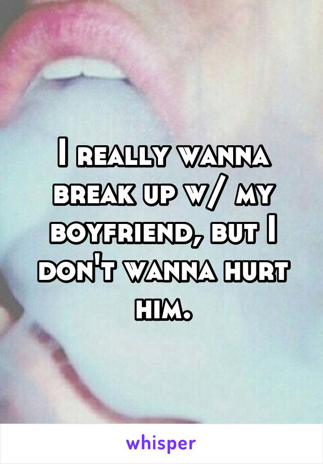 I really wanna break up w/ my boyfriend, but I don't wanna hurt him.