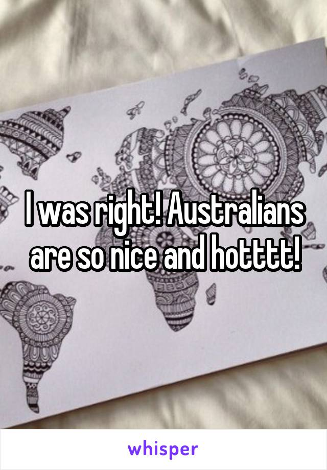 I was right! Australians are so nice and hotttt!