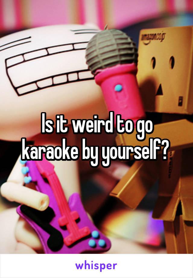 Is it weird to go karaoke by yourself?