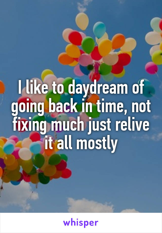 I like to daydream of going back in time, not fixing much just relive it all mostly