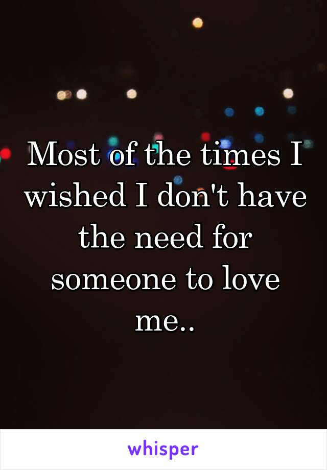 Most of the times I wished I don't have the need for someone to love me..