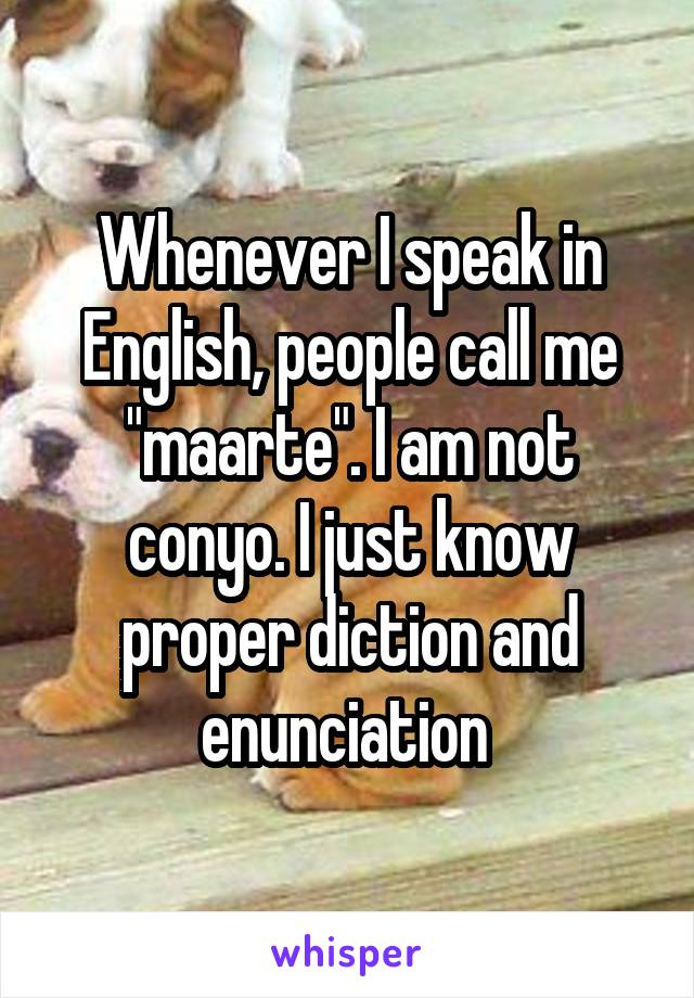 "Whenever I speak in English, people call me ""maarte"". I am not conyo. I just know proper diction and enunciation"