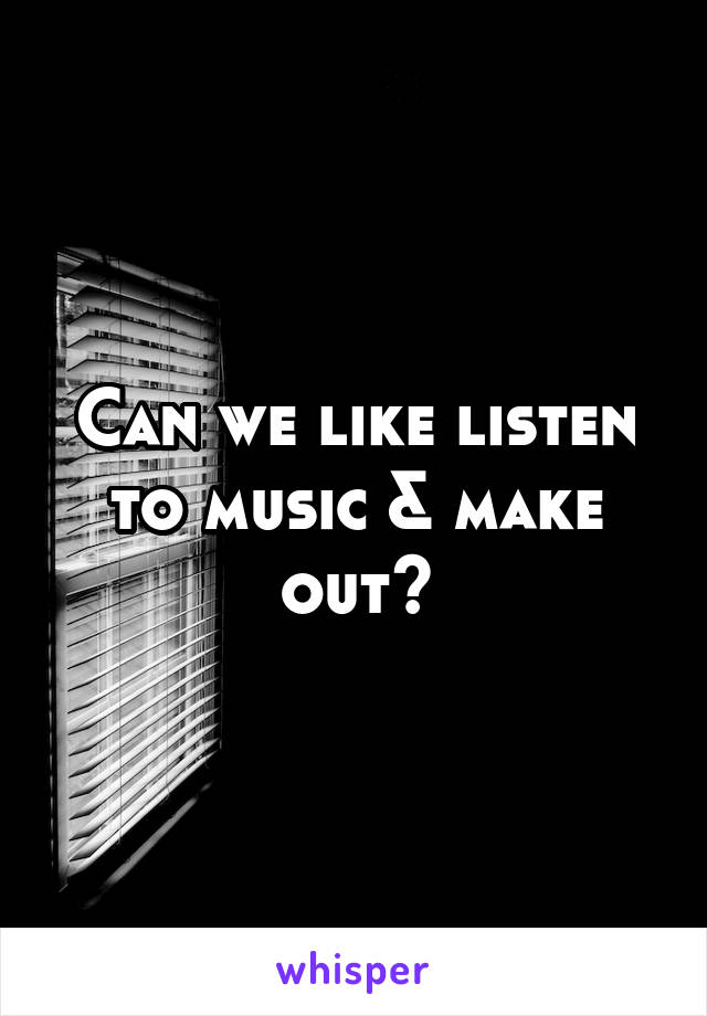 Can we like listen to music & make out?