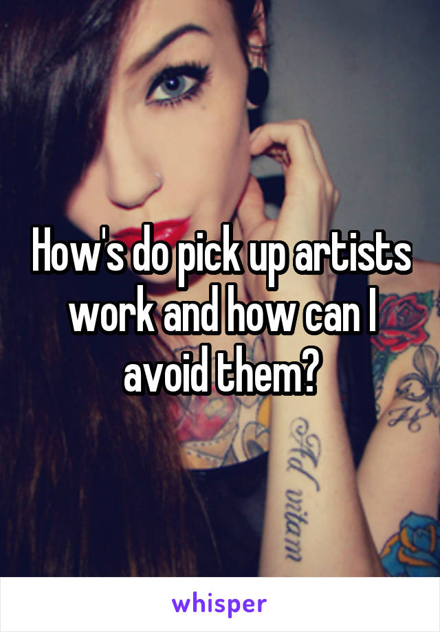 How's do pick up artists work and how can I avoid them?
