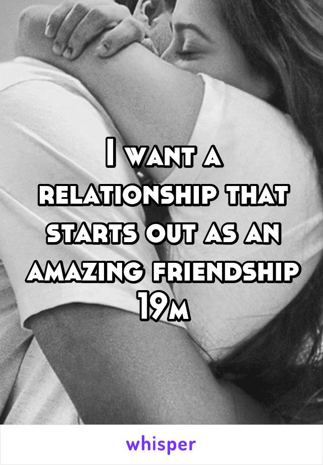 I want a relationship that starts out as an amazing friendship 19m