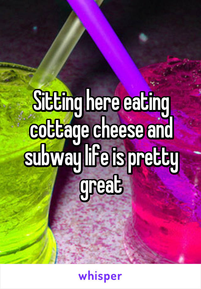 Sitting here eating cottage cheese and subway life is pretty great