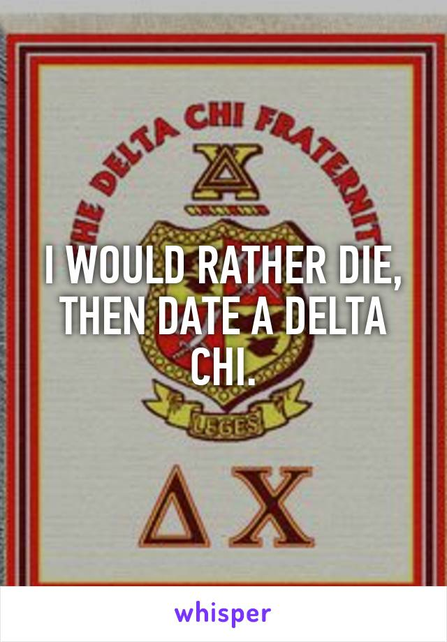 I WOULD RATHER DIE, THEN DATE A DELTA CHI.