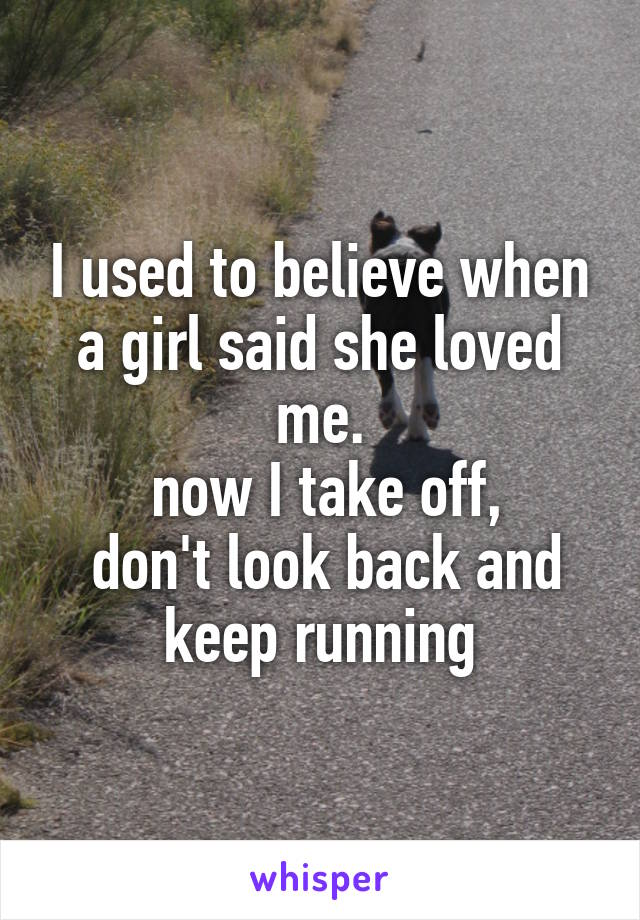 I used to believe when a girl said she loved me.  now I take off,  don't look back and keep running