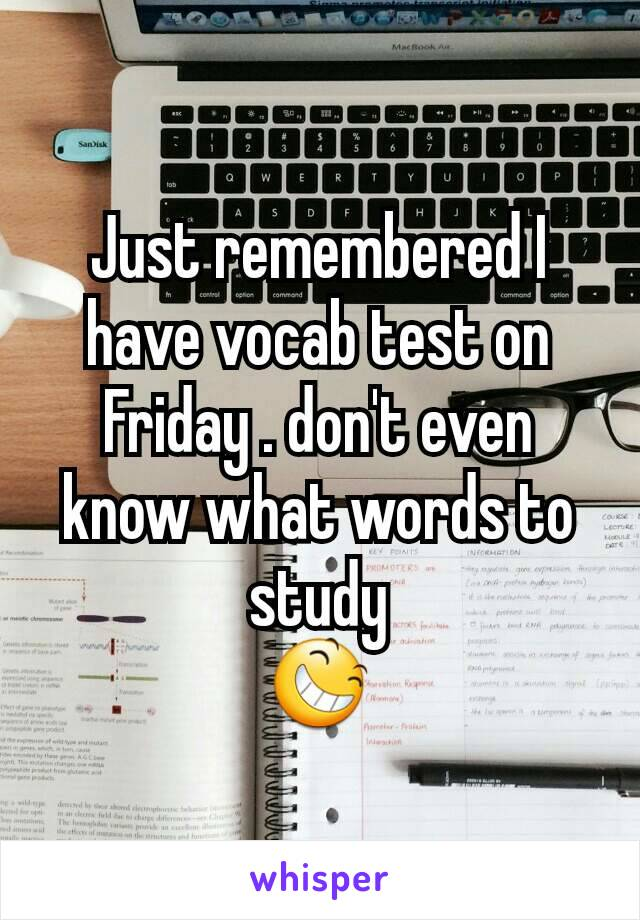 Just remembered I have vocab test on Friday . don't even know what words to study 😆