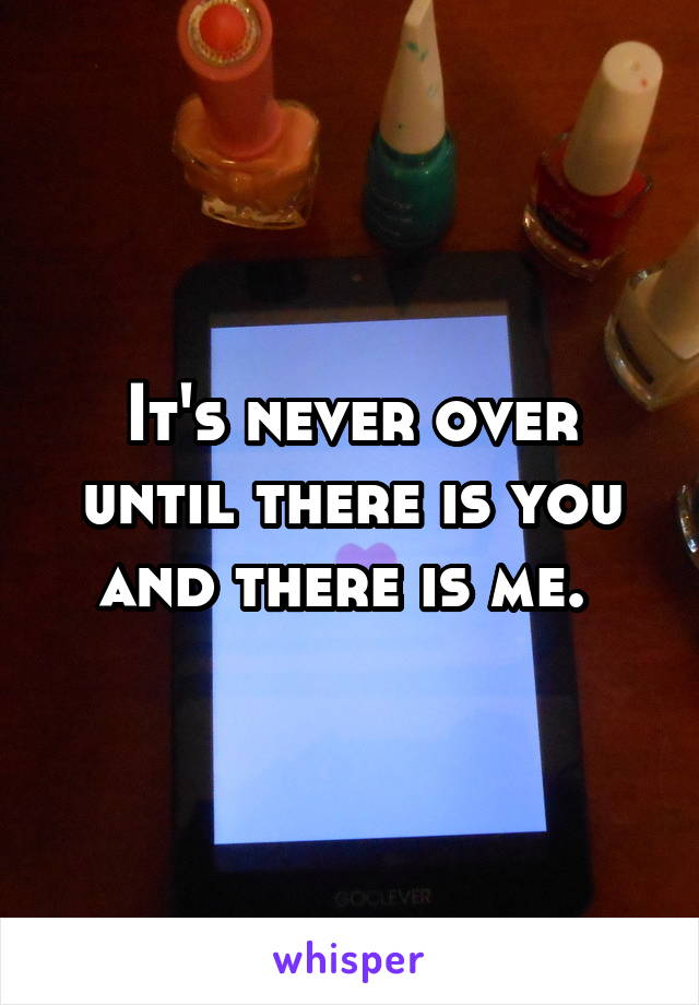 It's never over until there is you and there is me.