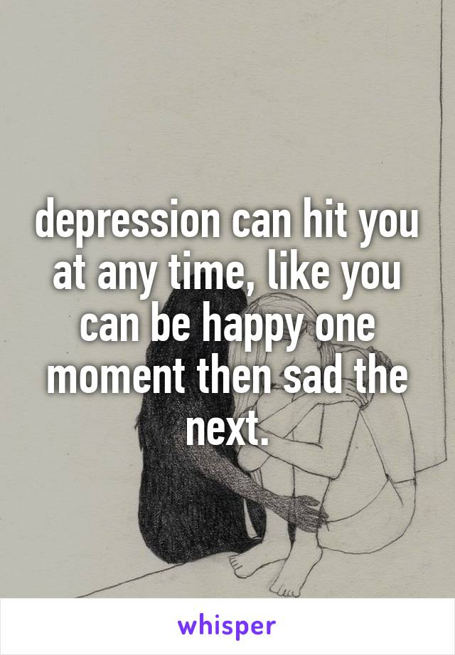 depression can hit you at any time, like you can be happy one moment then sad the next.