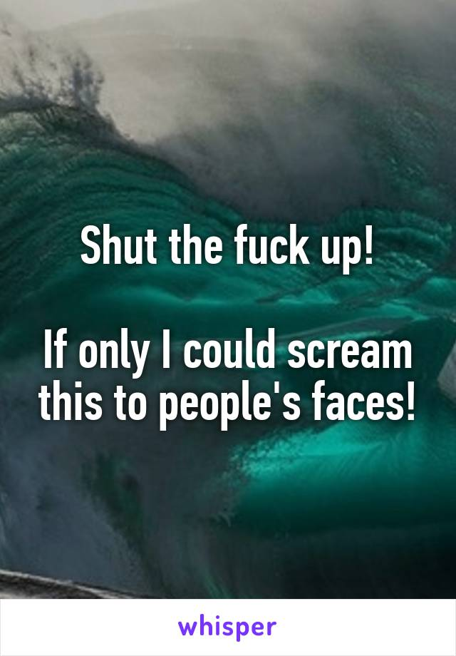 Shut the fuck up!  If only I could scream this to people's faces!