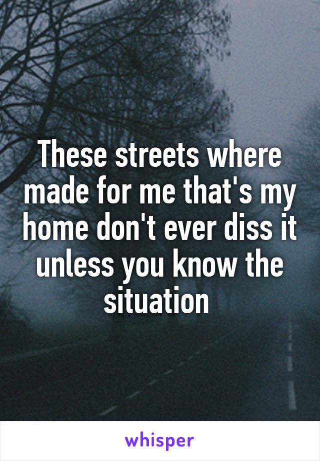 These streets where made for me that's my home don't ever diss it unless you know the situation