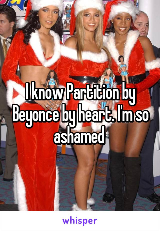 I know Partition by Beyonce by heart. I'm so ashamed