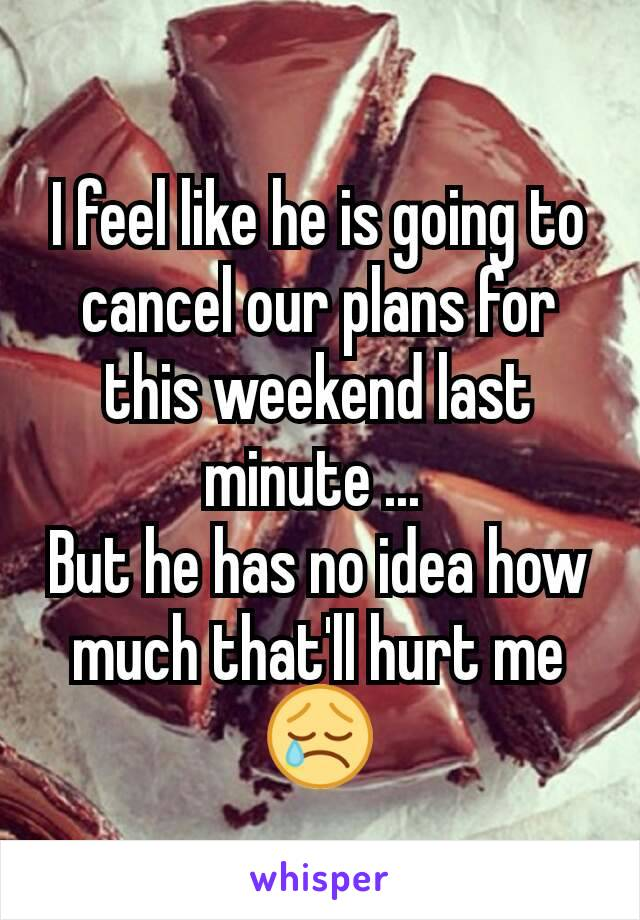 I feel like he is going to cancel our plans for this weekend last minute ...  But he has no idea how much that'll hurt me 😢