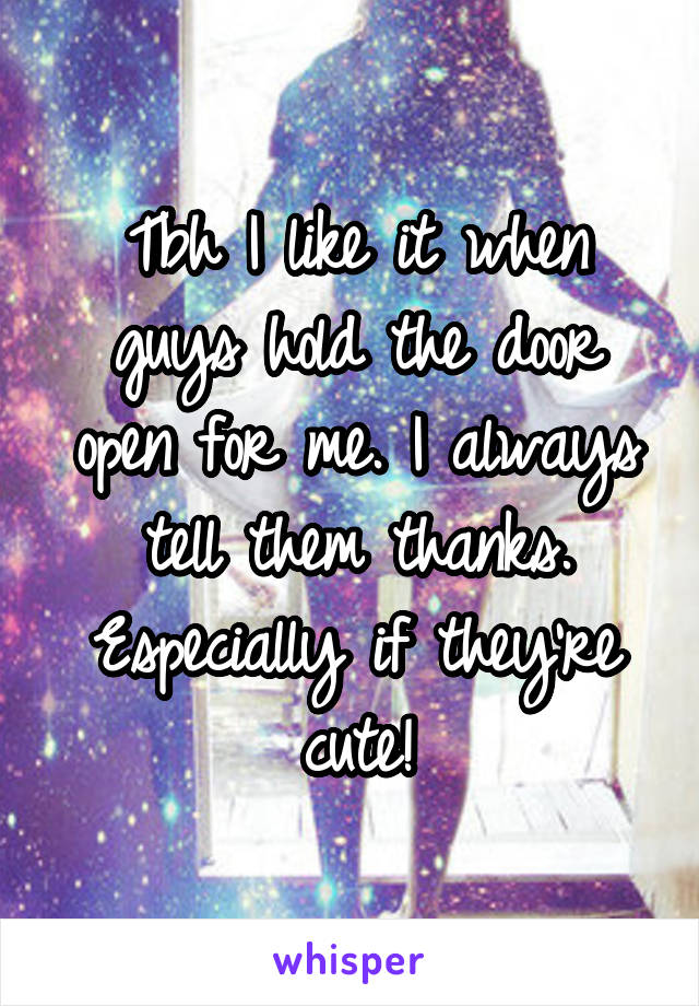 Tbh I like it when guys hold the door open for me. I always tell them thanks. Especially if they're cute!