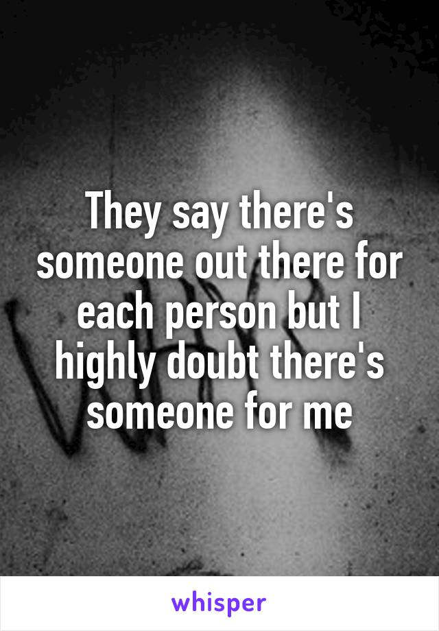 They say there's someone out there for each person but I highly doubt there's someone for me