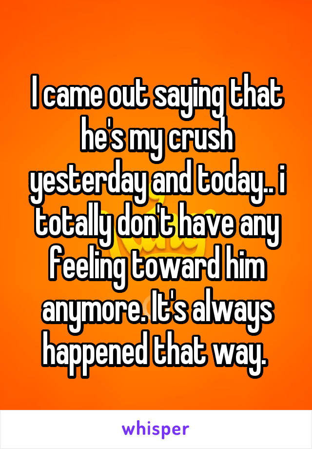 I came out saying that he's my crush yesterday and today.. i totally don't have any feeling toward him anymore. It's always happened that way.