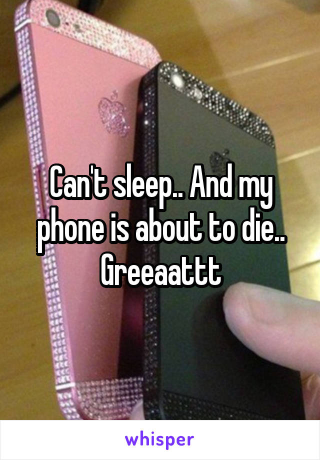 Can't sleep.. And my phone is about to die.. Greeaattt