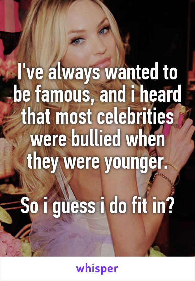 I've always wanted to be famous, and i heard that most celebrities were bullied when they were younger.  So i guess i do fit in?