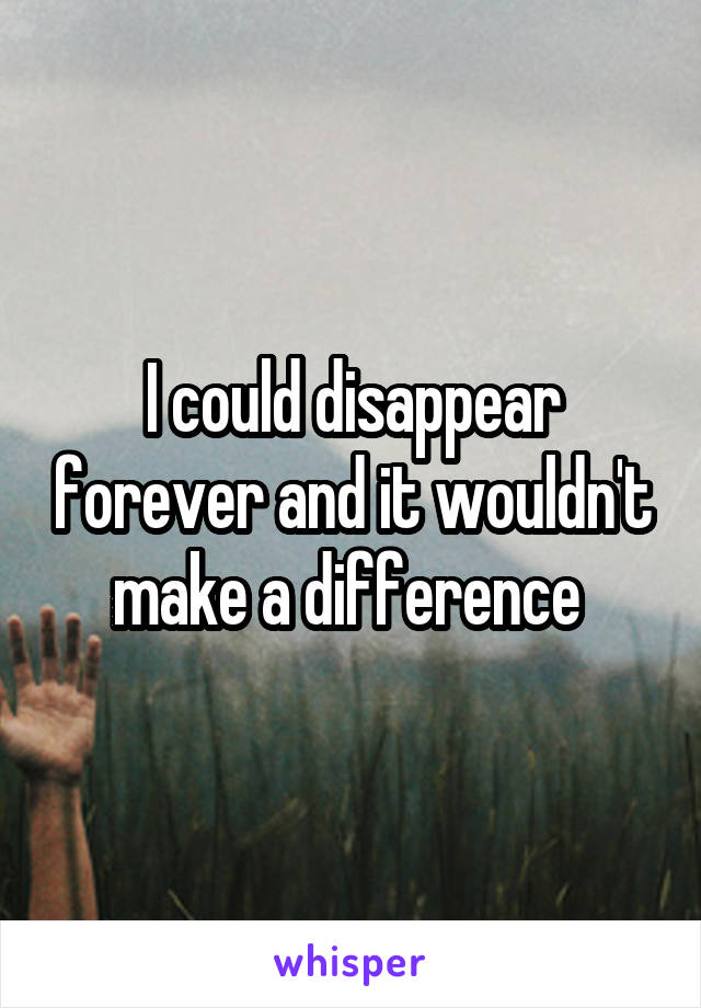 I could disappear forever and it wouldn't make a difference