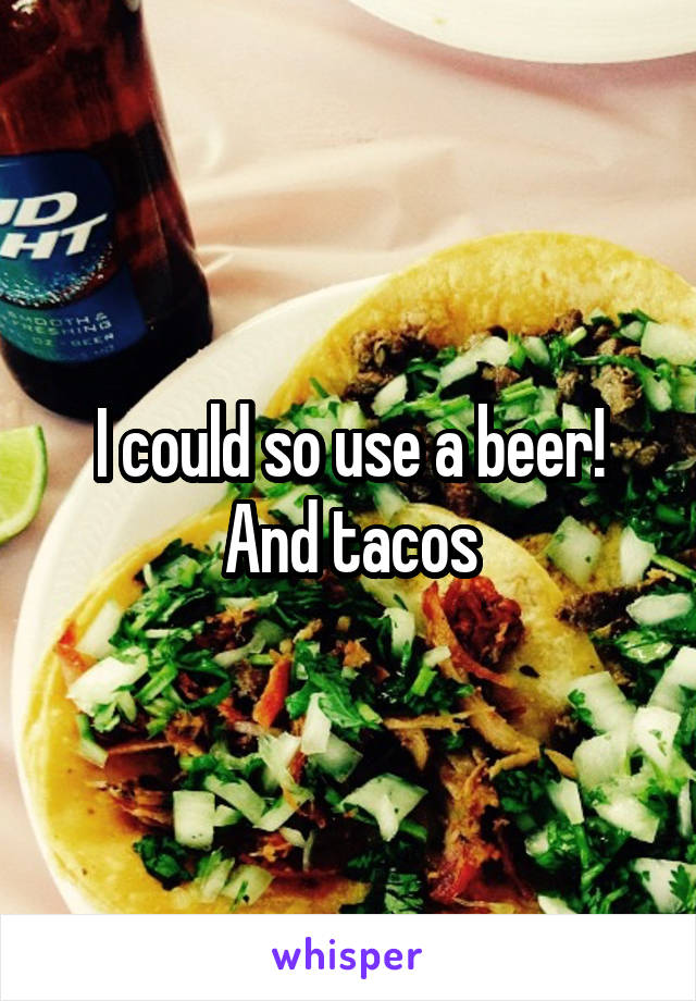 I could so use a beer! And tacos