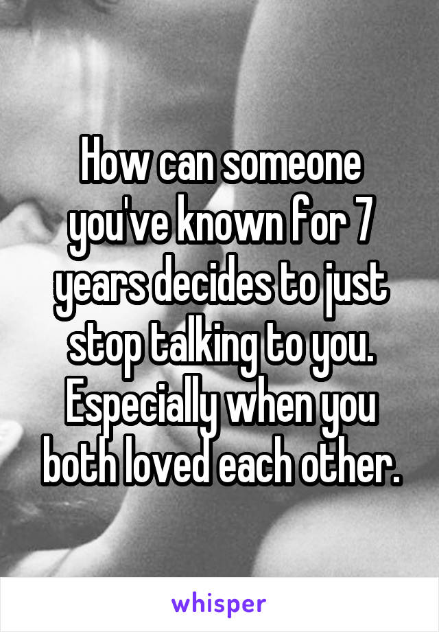 How can someone you've known for 7 years decides to just stop talking to you. Especially when you both loved each other.