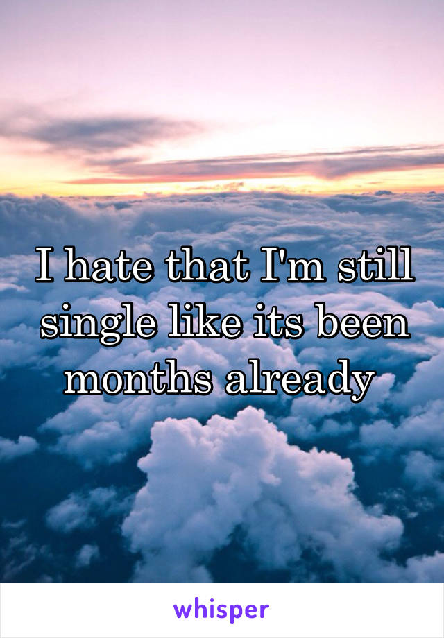 I hate that I'm still single like its been months already