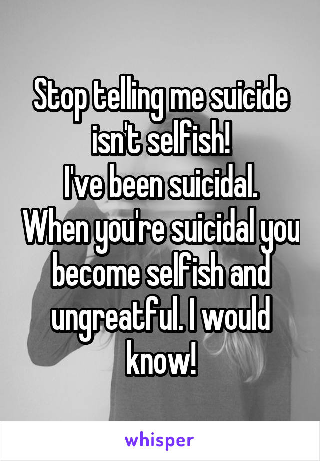 Stop telling me suicide isn't selfish! I've been suicidal. When you're suicidal you become selfish and ungreatful. I would know!