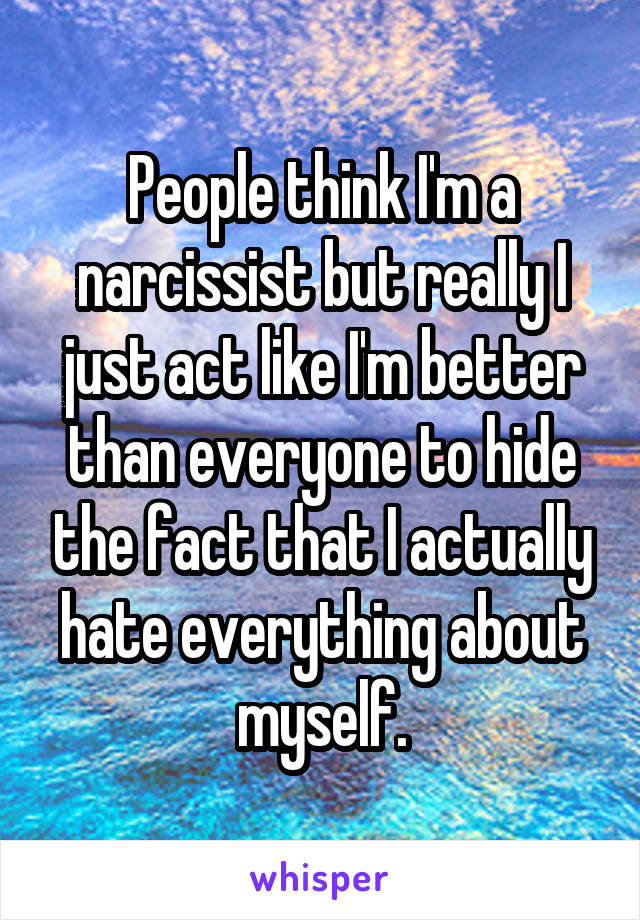 People think I'm a narcissist but really I just act like I'm better than everyone to hide the fact that I actually hate everything about myself.