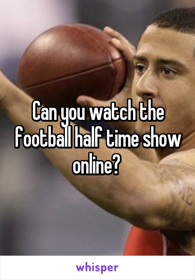 Can you watch the football half time show online?