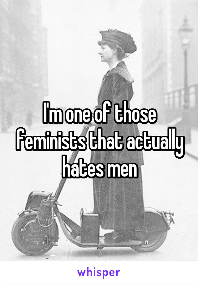 I'm one of those feminists that actually hates men