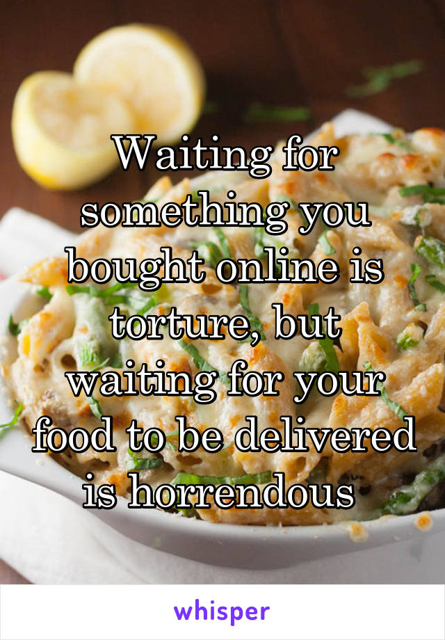 Waiting for something you bought online is torture, but waiting for your food to be delivered is horrendous