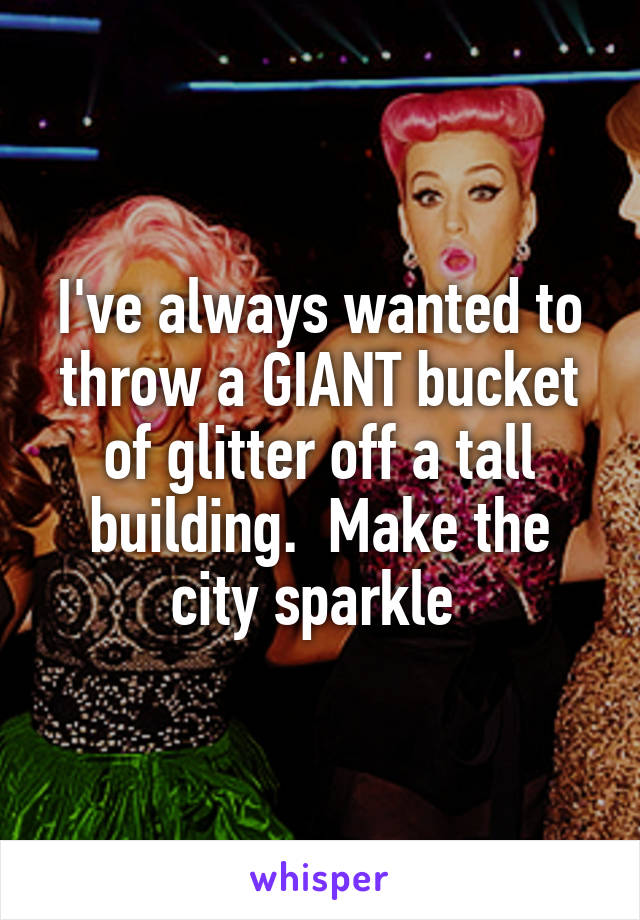 I've always wanted to throw a GIANT bucket of glitter off a tall building.  Make the city sparkle