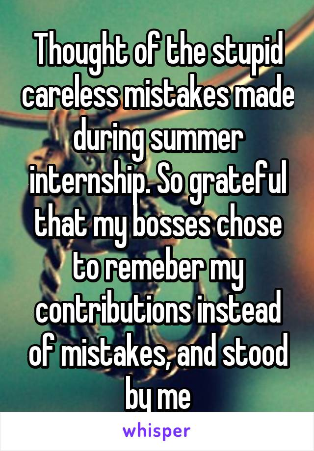Thought of the stupid careless mistakes made during summer internship. So grateful that my bosses chose to remeber my contributions instead of mistakes, and stood by me