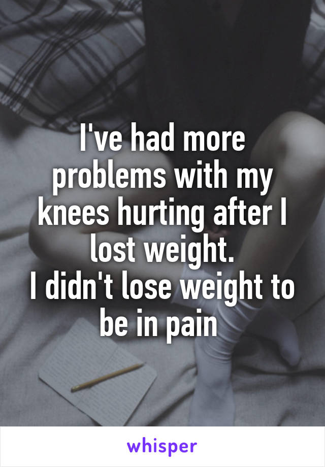 I've had more problems with my knees hurting after I lost weight. I didn't lose weight to be in pain