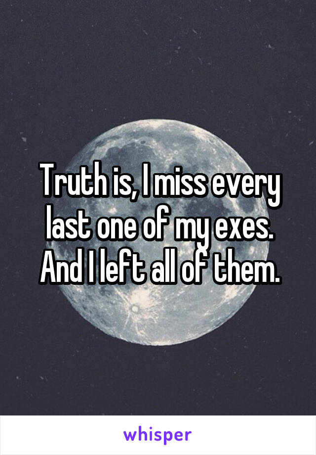 Truth is, I miss every last one of my exes. And I left all of them.