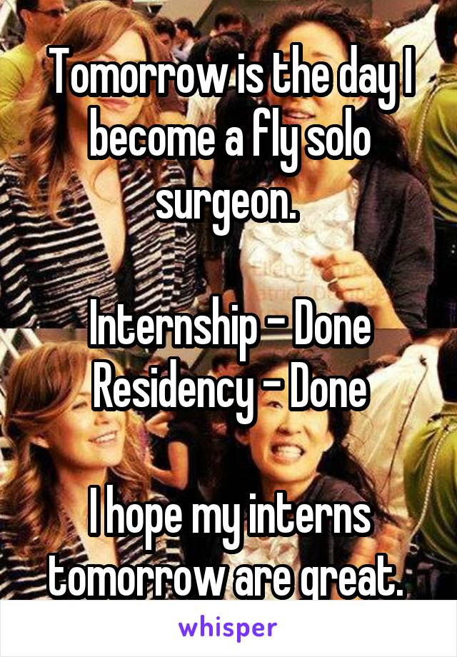 Tomorrow is the day I become a fly solo surgeon.   Internship - Done Residency - Done  I hope my interns tomorrow are great.
