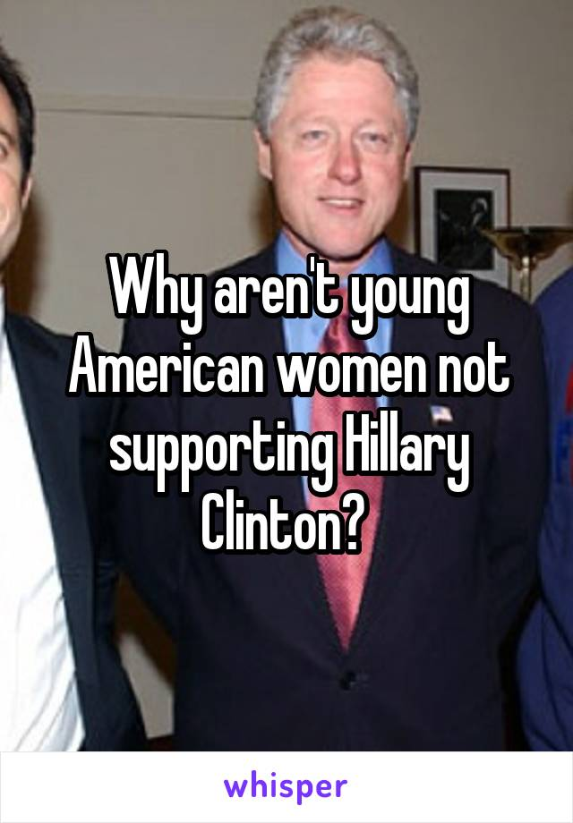 Why aren't young American women not supporting Hillary Clinton?