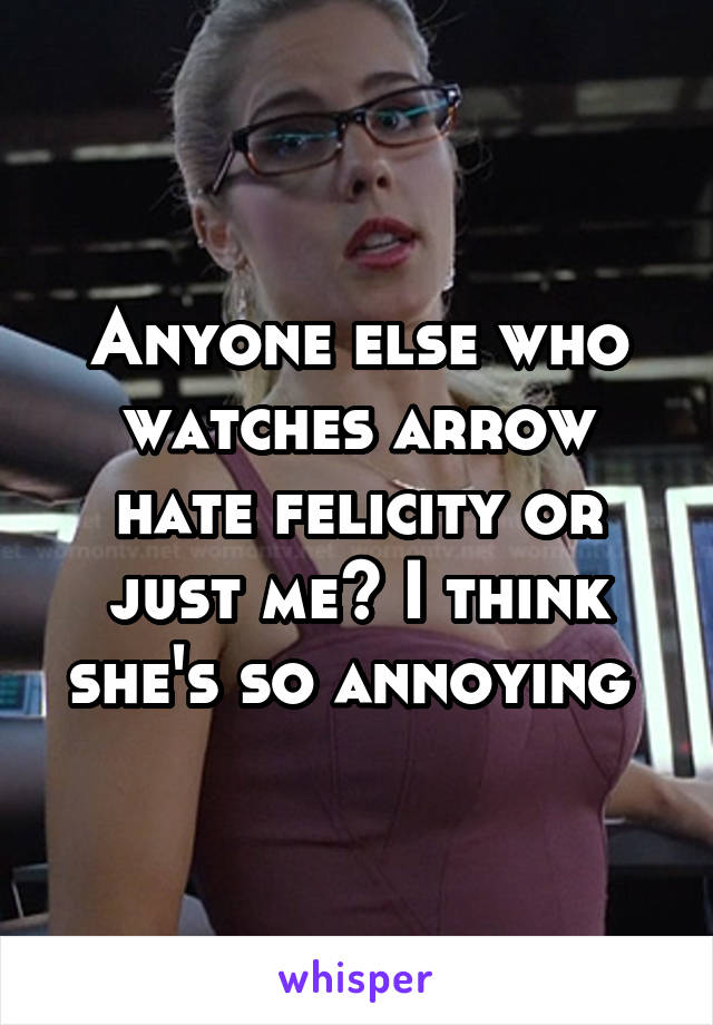 Anyone else who watches arrow hate felicity or just me? I think she's so annoying