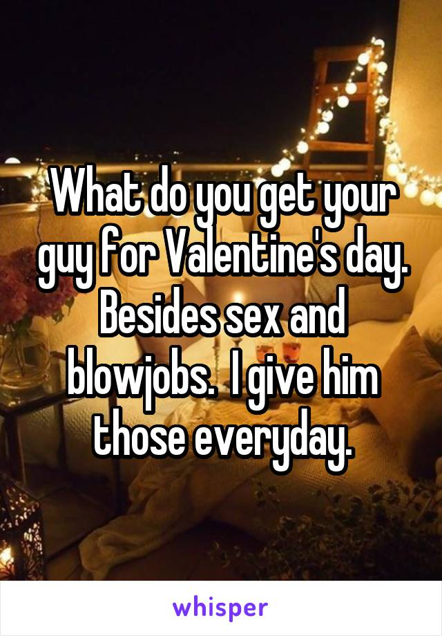 What do you get your guy for Valentine's day. Besides sex and blowjobs.  I give him those everyday.