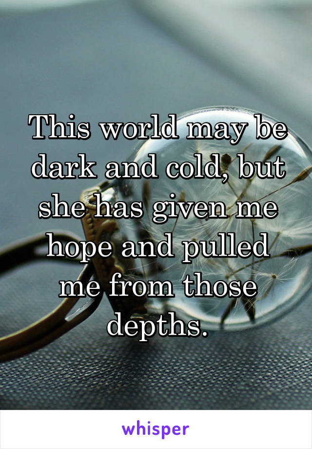 This world may be dark and cold, but she has given me hope and pulled me from those depths.