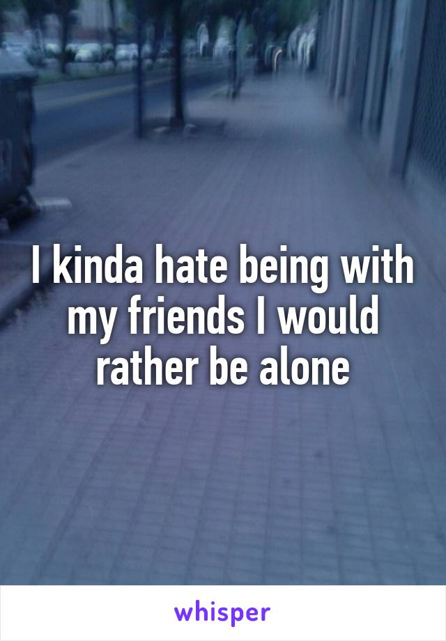 I kinda hate being with my friends I would rather be alone