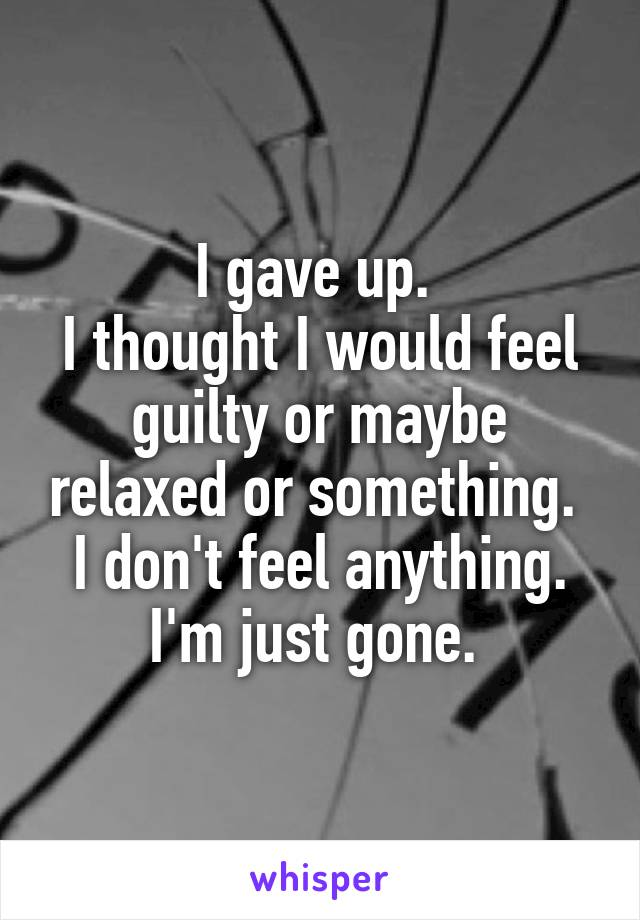 I gave up.  I thought I would feel guilty or maybe relaxed or something.  I don't feel anything. I'm just gone.