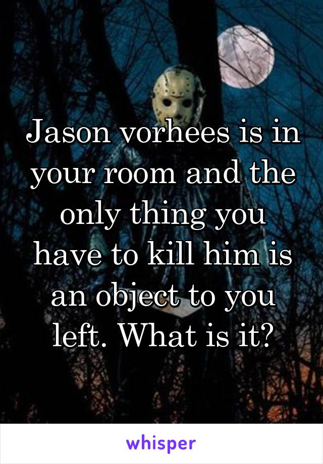 Jason vorhees is in your room and the only thing you have to kill him is an object to you left. What is it?