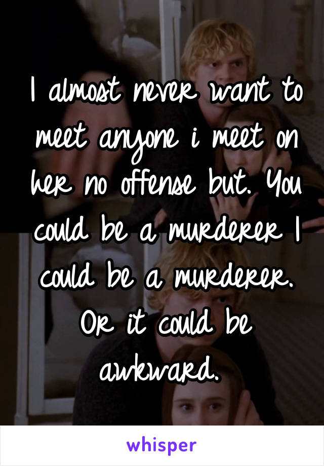 I almost never want to meet anyone i meet on her no offense but. You could be a murderer I could be a murderer. Or it could be awkward.