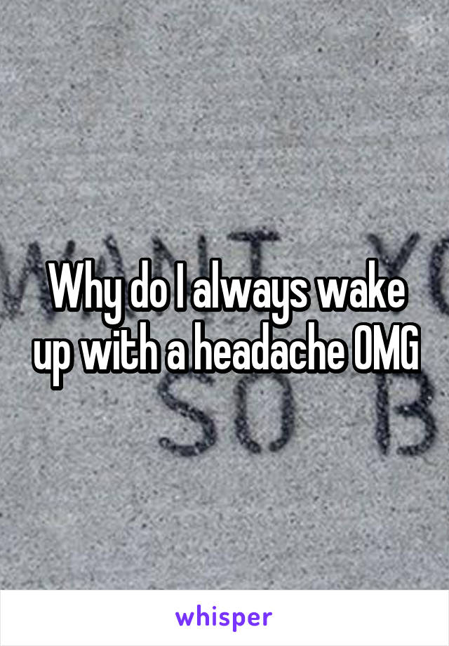 Why do I always wake up with a headache OMG