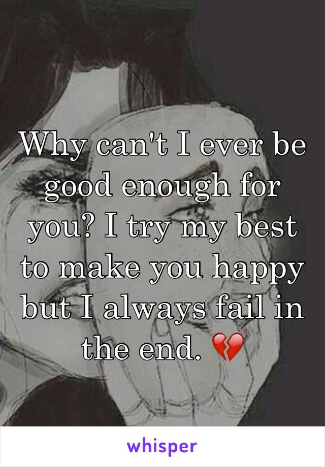 Why can't I ever be good enough for you? I try my best to make you happy but I always fail in the end. 💔