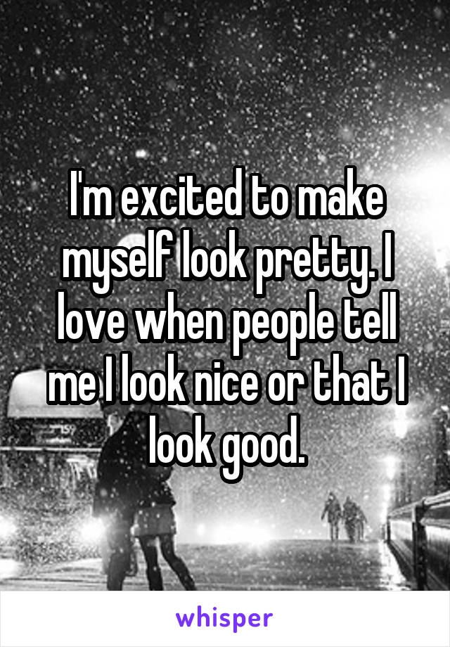 I'm excited to make myself look pretty. I love when people tell me I look nice or that I look good.