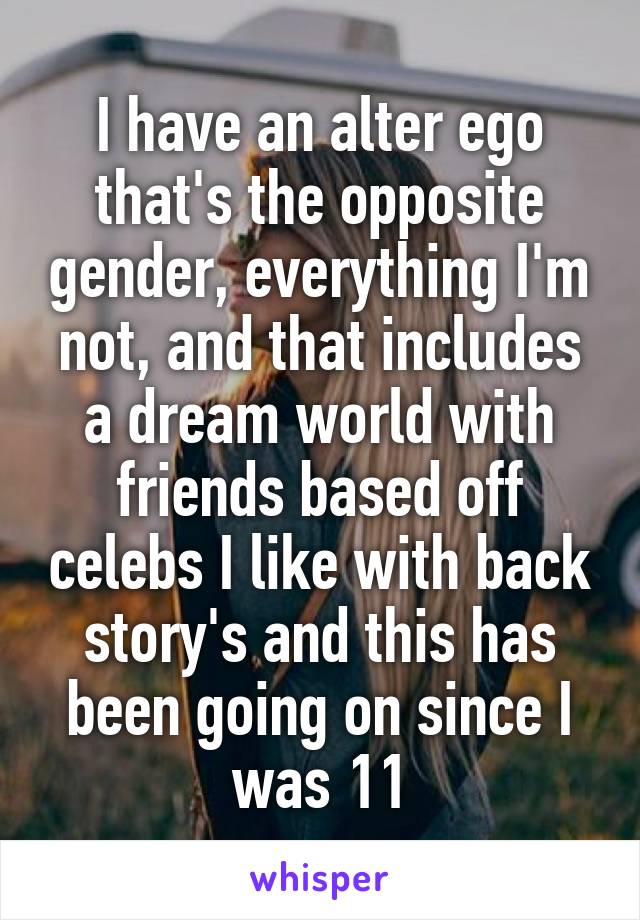I have an alter ego that's the opposite gender, everything I'm not, and that includes a dream world with friends based off celebs I like with back story's and this has been going on since I was 11